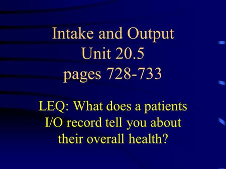 Intake and Output Unit 20.5 pages 728-733 LEQ: What does a patients I/O record tell you about their overall health?