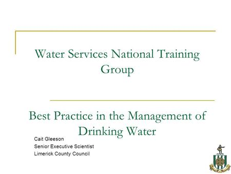 Water Services National Training Group Best Practice in the Management of Drinking Water Cait Gleeson Senior Executive Scientist Limerick County Council.