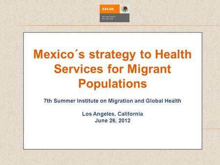 Mexico´s strategy to Health Services for Migrant Populations 7th Summer Institute on Migration and Global Health Los Angeles, California June 26, 2012.