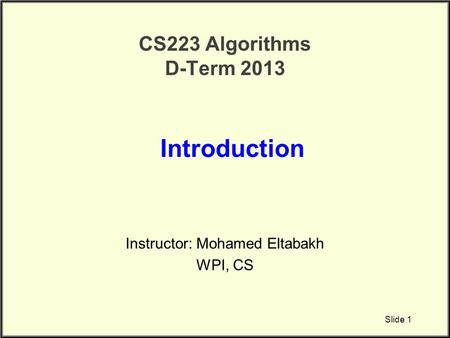 CS223 Algorithms D-Term 2013 Instructor: Mohamed Eltabakh WPI, CS Introduction Slide 1.