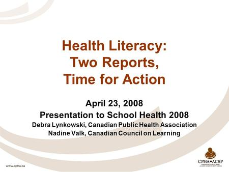 Health Literacy: Two Reports, Time for Action April 23, 2008 Presentation to School Health 2008 Debra Lynkowski, Canadian Public Health Association Nadine.