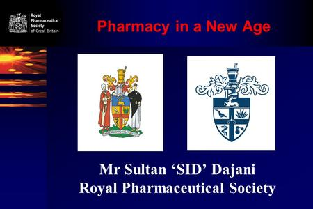 Pharmacy in a New Age Mr Sultan 'SID' Dajani Royal Pharmaceutical Society.