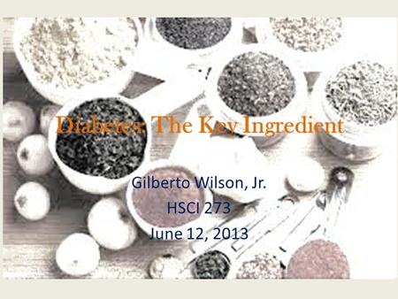 Diabetes: The Key Ingredient Gilberto Wilson, Jr. HSCI 273 June 12, 2013.