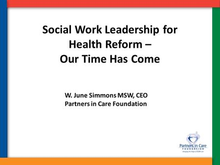 Social Work Leadership for Health Reform – Our Time Has Come W. June Simmons MSW, CEO Partners in Care Foundation.