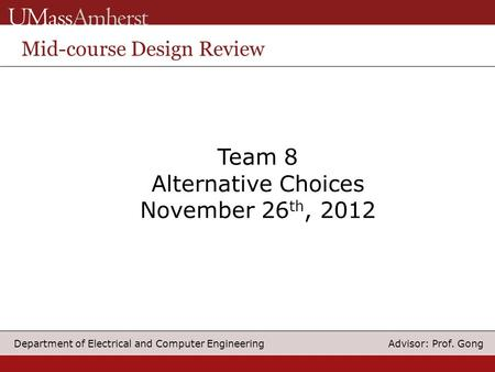 Advisor: Prof. Gong Department of Electrical and Computer Engineering Team 8 Alternative Choices November 26 th, 2012 Mid-course Design Review.