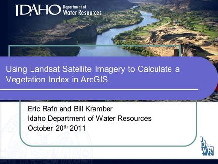Using Landsat Satellite Imagery to Calculate a Vegetation Index in ArcGIS. Eric Rafn and Bill Kramber Idaho Department of Water Resources October 20 th.