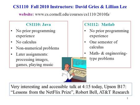 1 CS1110 Fall 2010 Instructors: David Gries & Lillian Lee CS1112: Matlab No prior programming experience One semester of calculus Math- & engineering-