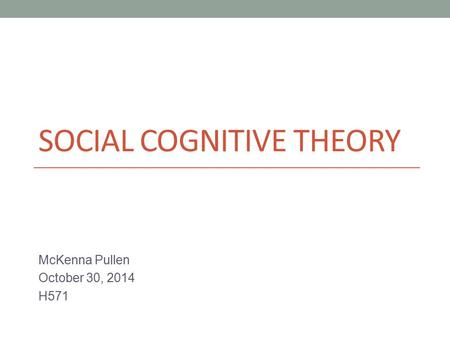 SOCIAL COGNITIVE THEORY McKenna Pullen October 30, 2014 H571.