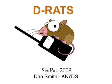 D-RATS Dan Smith - KK7DS SeaPac 2009. Outline What is D-STAR? What is D-RATS? Goal Messaging Files and Images Positional Awareness Network Connectivity.