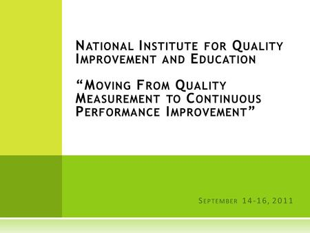 "N ATIONAL I NSTITUTE FOR Q UALITY I MPROVEMENT AND E DUCATION ""M OVING F ROM Q UALITY M EASUREMENT TO C ONTINUOUS P ERFORMANCE I MPROVEMENT "" S EPTEMBER."
