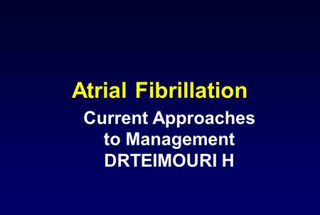 Atrial Fibrillation Current Approaches to Management DRTEIMOURI H.