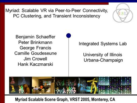Myriad Scalable Scene Graph, VRST 2005, Monterey, CA Myriad: Scalable VR via Peer-to-Peer Connectivity, PC Clustering, and Transient Inconsistency Benjamin.