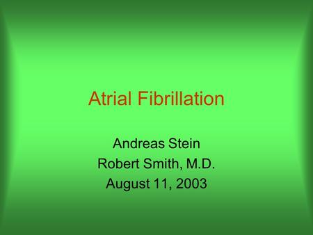 Atrial Fibrillation Andreas Stein Robert Smith, M.D. August 11, 2003.