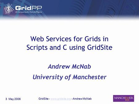 3 May 2006 GridSite - www.gridsite.org - Andrew McNabwww.gridsite.org Web Services for Grids in Scripts and C using GridSite Andrew McNab University of.