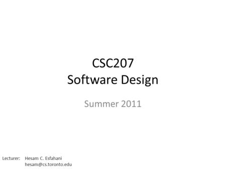 CSC207 Software Design Summer 2011 Lecturer: Hesam C. Esfahani