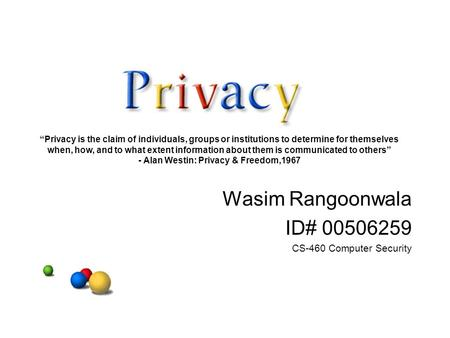 "Wasim Rangoonwala ID# 00506259 CS-460 Computer Security ""Privacy is the claim of individuals, groups or institutions to determine for themselves when,"