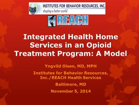 Integrated Health Home Services in an Opioid Treatment Program: A Model Yngvild Olsen, MD, MPH Institutes for Behavior Resources, Inc./REACH Health Services.