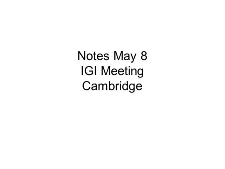 Notes May 8 IGI Meeting Cambridge. Proposed agenda - Morning Structure of IGI Website issues Training Development Research Publicity and publications.