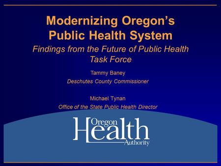 Modernizing Oregon's Public Health System Findings from the Future of Public Health Task Force Tammy Baney Deschutes County Commissioner Michael Tynan.