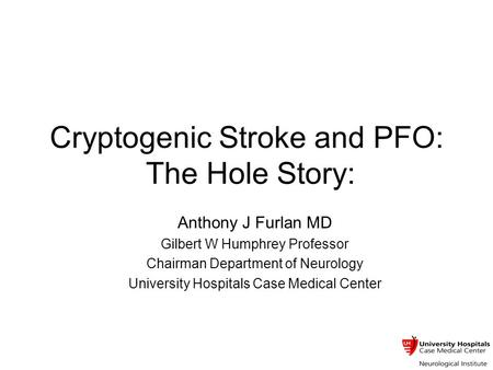 Cryptogenic Stroke and PFO: The Hole Story: Anthony J Furlan MD Gilbert W Humphrey Professor Chairman Department of Neurology University Hospitals Case.