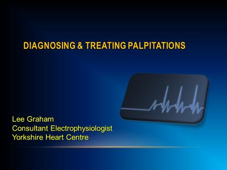 DIAGNOSING & TREATING PALPITATIONS Lee Graham Consultant Electrophysiologist Yorkshire Heart Centre.