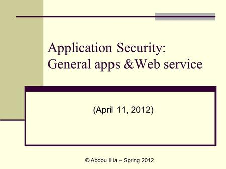 Application Security: General apps &Web service (April 11, 2012) © Abdou Illia – Spring 2012.