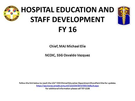 HOSPITAL EDUCATION AND STAFF DEVELOPMENT FY 16 Chief, MAJ Michael Elie NCOIC, SSG Osvaldo Vazquez   Follow the link below to reach the 121st CSH Clinical.