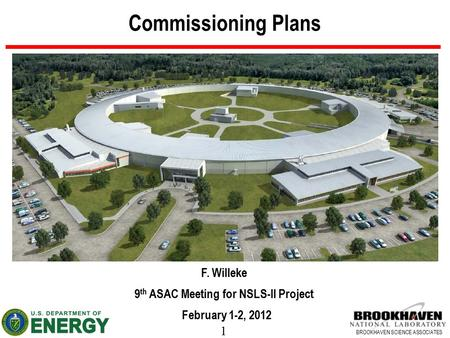 1 BROOKHAVEN SCIENCE ASSOCIATES Commissioning Plans F. Willeke 9 th ASAC Meeting for NSLS-II Project February 1-2, 2012.
