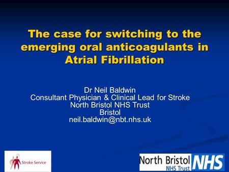 The case for switching to the emerging oral anticoagulants in Atrial Fibrillation Dr Neil Baldwin Consultant Physician & Clinical Lead for Stroke North.