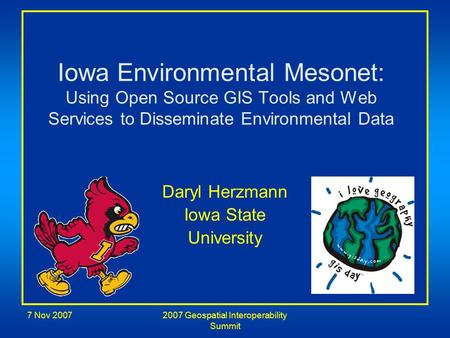7 Nov 20072007 Geospatial Interoperability Summit Iowa Environmental Mesonet: Using Open Source GIS Tools and Web Services to Disseminate Environmental.