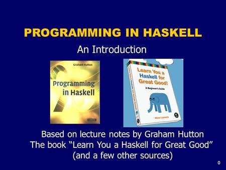 "0 PROGRAMMING IN HASKELL An Introduction Based on lecture notes by Graham Hutton The book ""Learn You a Haskell for Great Good"" (and a few other sources)"