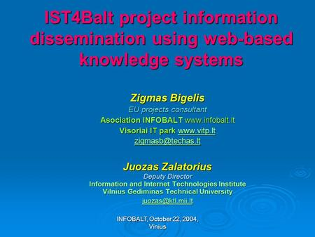 INFOBALT, October 22, 2004, Vinius IST4Balt project information dissemination using web-based knowledge systems Zigmas Bigelis EU projects consultant Asociation.