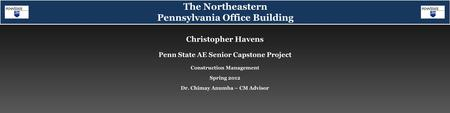 Christopher Havens Spring 2012 Dr. Chimay Anumba – CM Advisor Construction Management Penn State AE Senior Capstone Project The Northeastern Pennsylvania.