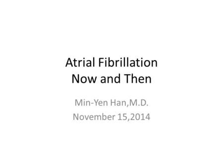 Atrial Fibrillation Now and Then Min-Yen Han,M.D. November 15,2014.