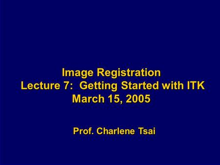Image Registration Lecture 7: Getting Started with ITK March 15, 2005 Prof. Charlene Tsai.