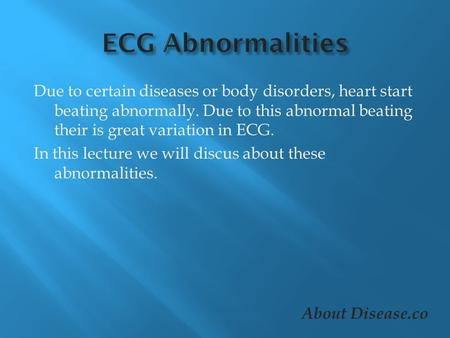Due to certain diseases or body disorders, heart start beating abnormally. Due to this abnormal beating their is great variation in ECG. In this lecture.