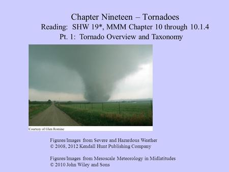 Chapter Nineteen – Tornadoes Reading: SHW 19*, MMM Chapter 10 through 10.1.4 Pt. 1: Tornado Overview and Taxonomy Figures/Images from Severe and Hazardous.