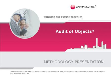 Audit of Objects* METHODOLOGY PRESENTATION BUILDING THE FUTURE TOGETHER ! BauMarketing ® possess the Copyright to this methodology (according to the law.