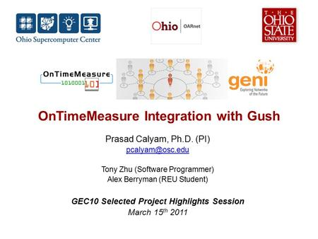 OnTimeMeasure Integration with Gush Prasad Calyam, Ph.D. (PI) Tony Zhu (Software Programmer) Alex Berryman (REU Student) GEC10 Selected.