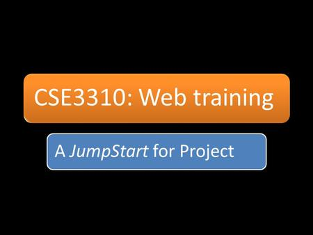 CSE3310: Web training A JumpStart for Project.