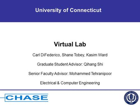 University of Connecticut Virtual Lab Carl DiFederico, Shane Tobey, Kasim Ward Graduate Student Advisor: Qihang Shi Senior Faculty Advisor: Mohammed Tehranipoor.