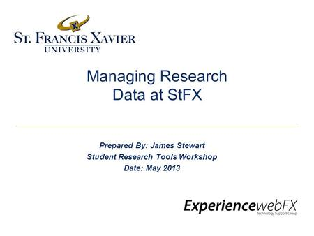 Managing Research Data at StFX Prepared By: James Stewart Student Research Tools Workshop Date: May 2013.