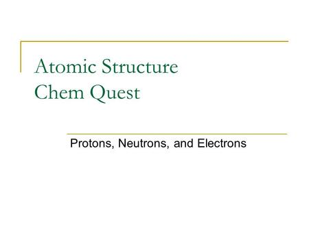 Atomic Structure Chem Quest Protons, Neutrons, and Electrons.