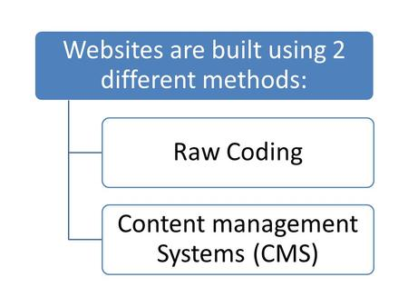 Websites are built using 2 different methods: Raw Coding Content management Systems (CMS)