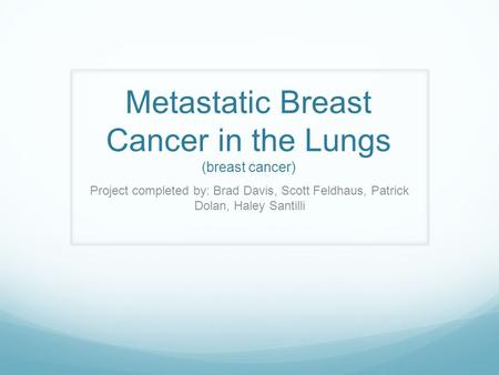 Metastatic Breast Cancer in the Lungs (breast cancer) Project completed by: Brad Davis, Scott Feldhaus, Patrick Dolan, Haley Santilli.