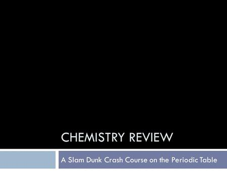 CHEMISTRY REVIEW A Slam Dunk Crash Course on the Periodic Table.