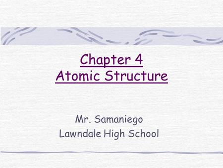 Chapter 4 Atomic Structure Mr. Samaniego Lawndale High School.