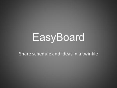 EasyBoard Share schedule and ideas in a twinkle. EasyBoard Goals Application features Technologies used Schedule Problems that we can meet Questions?