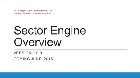 Sector Engine Overview VERSION 1.0.0 COMING JUNE, 2015 Sector Engine is still in development, this presentation could change in the future.