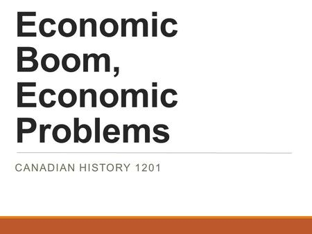 Economic Boom, Economic Problems CANADIAN HISTORY 1201.